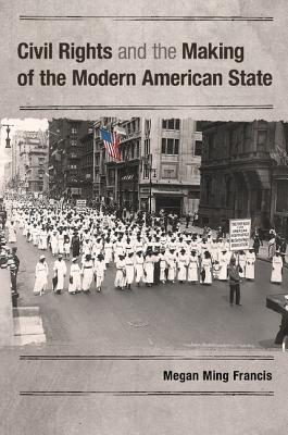 Civil Rights and the Making of the Modern American State By Francis, Megan Ming